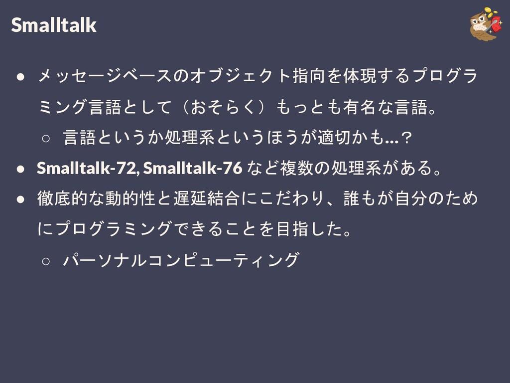 Smalltalk ● メッセージベースのオブジェクト指向を体現するプログラ ミング言語として...