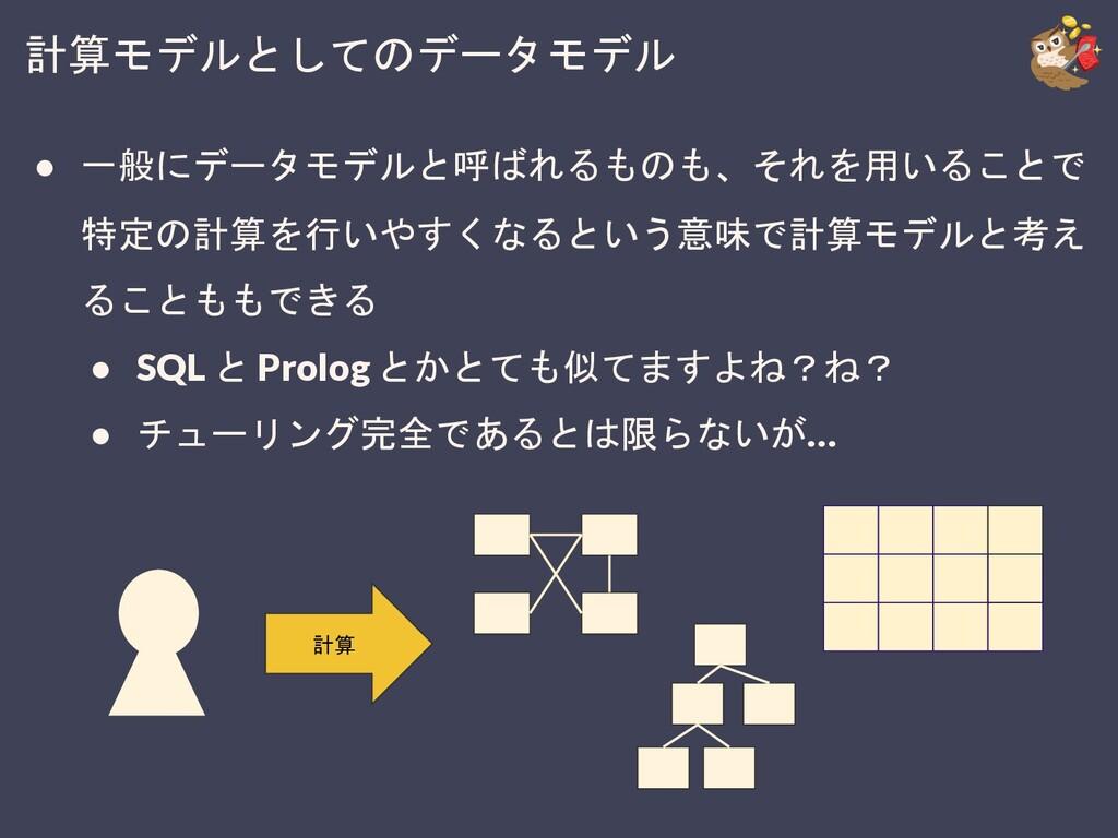 計算モデルとしてのデータモデル ● 一般にデータモデルと呼ばれるものも、それを用いることで 特...