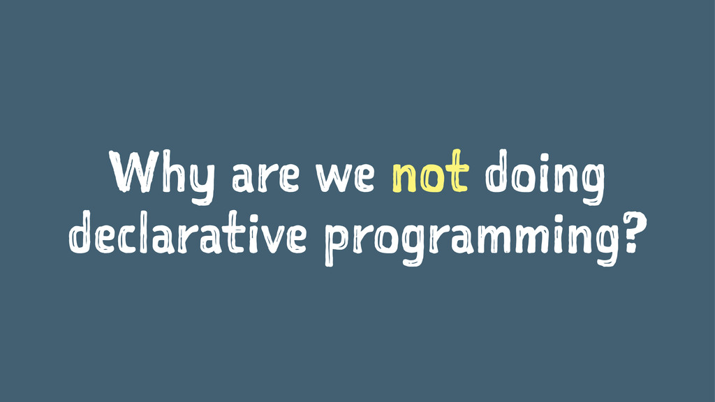 Why are we not doing declarative programming?