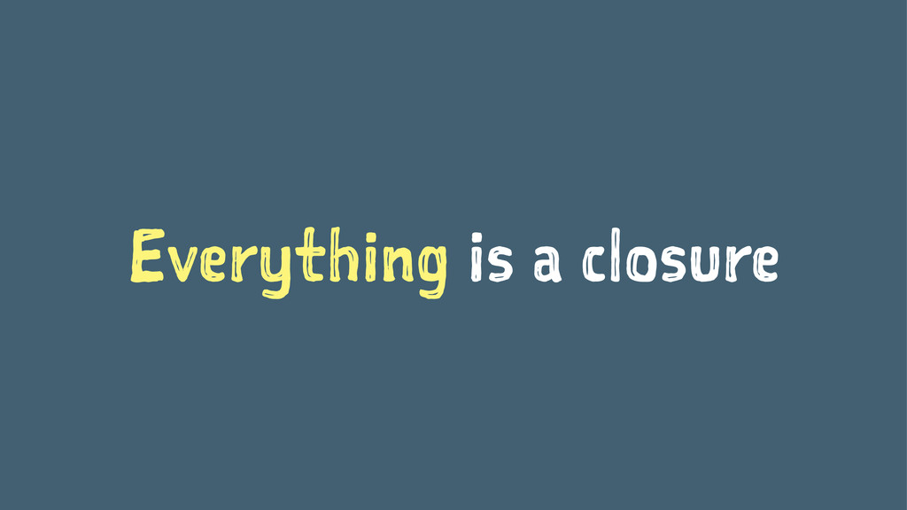 Everything is a closure