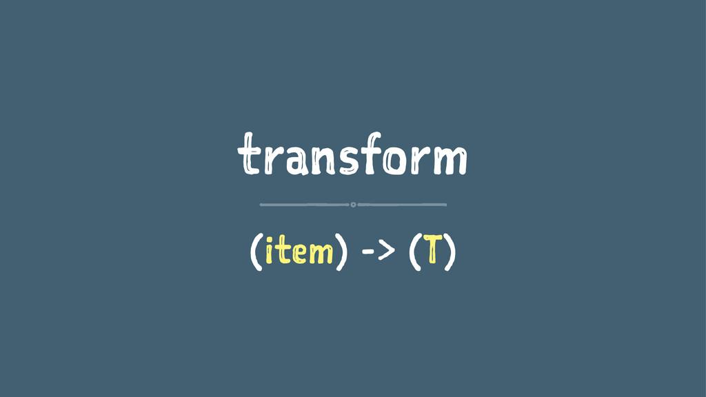 transform (item) -> (T)