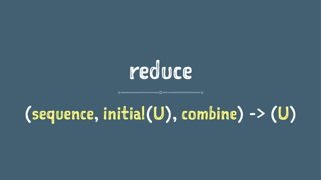 reduce (sequence, initial(U), combine) -> (U)