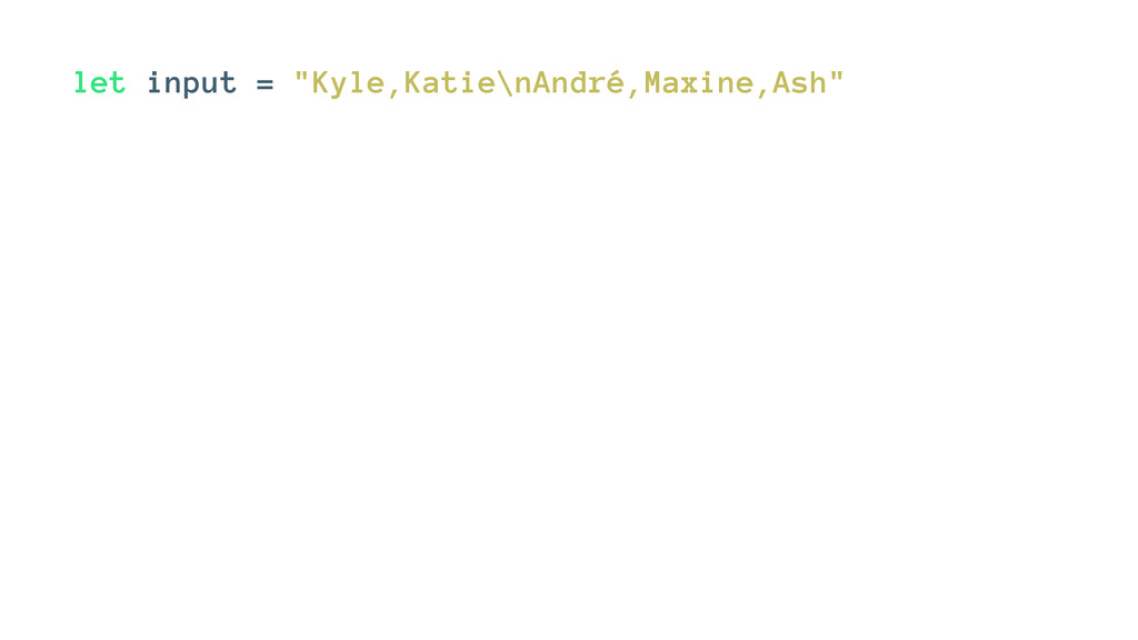 """let input = """"Kyle,Katie\nAndré,Maxine,Ash"""""""