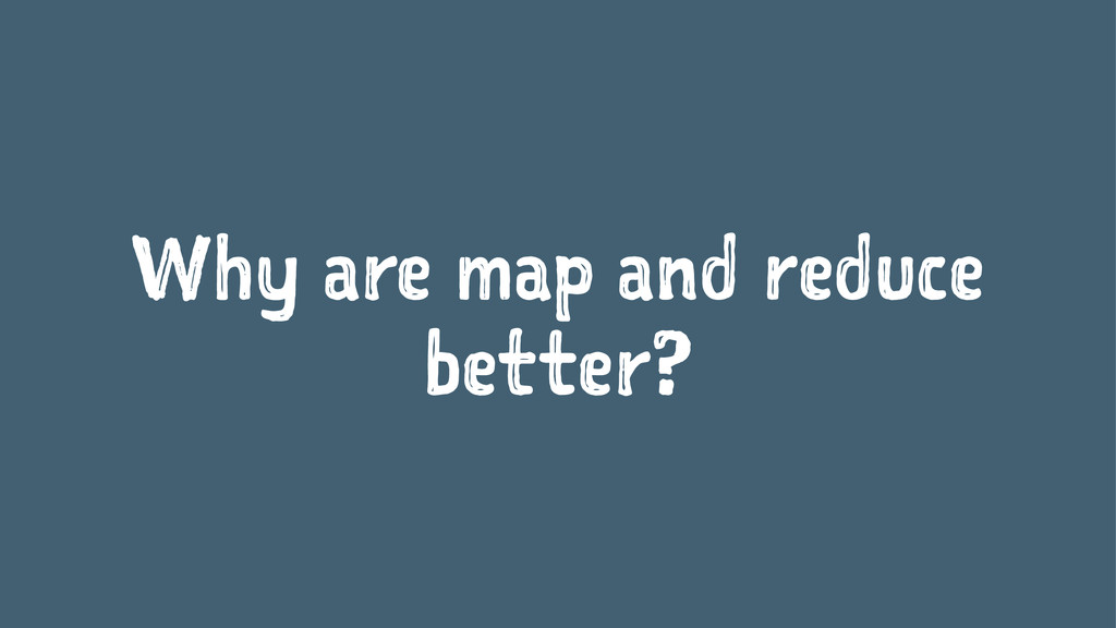 Why are map and reduce better?