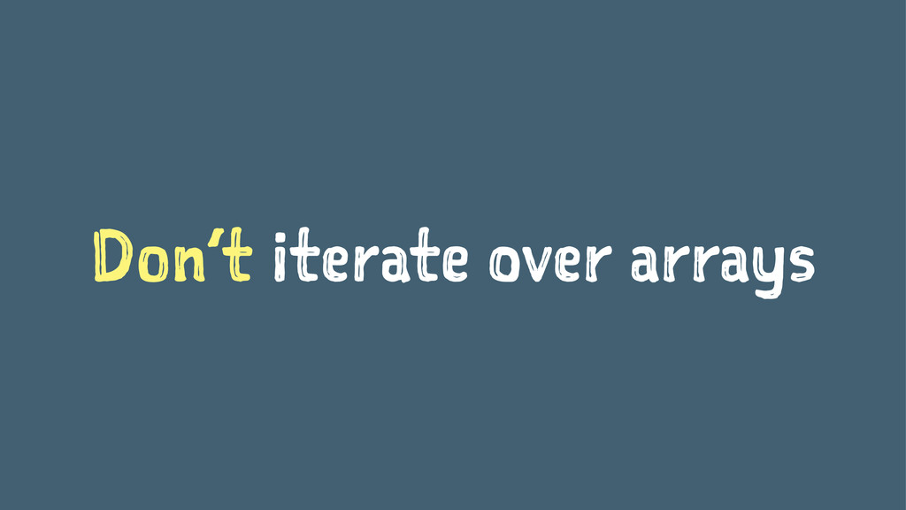 Don't iterate over arrays