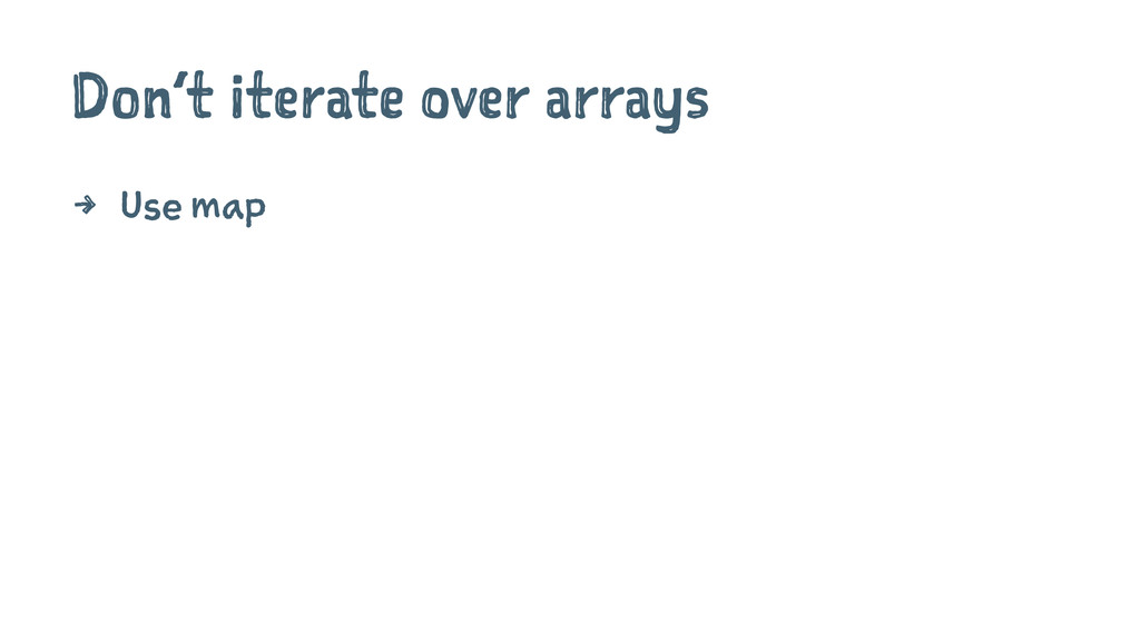 Don't iterate over arrays 4 Use map