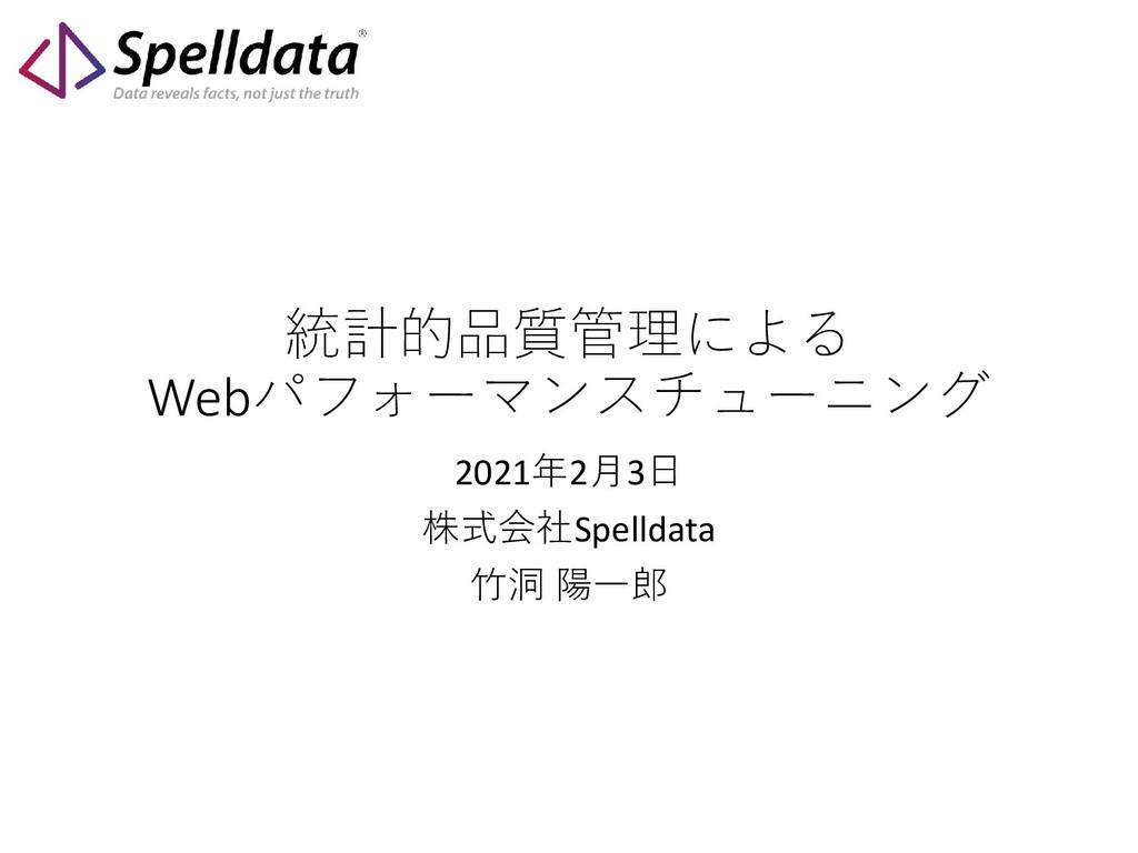 統計的品質管理による Webパフォーマンスチューニング 2021年2月3日 株式会社Spell...