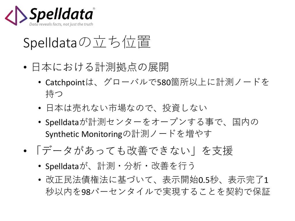 Spelldataの立ち位置 • 日本における計測拠点の展開 • Catchpointは、グロ...