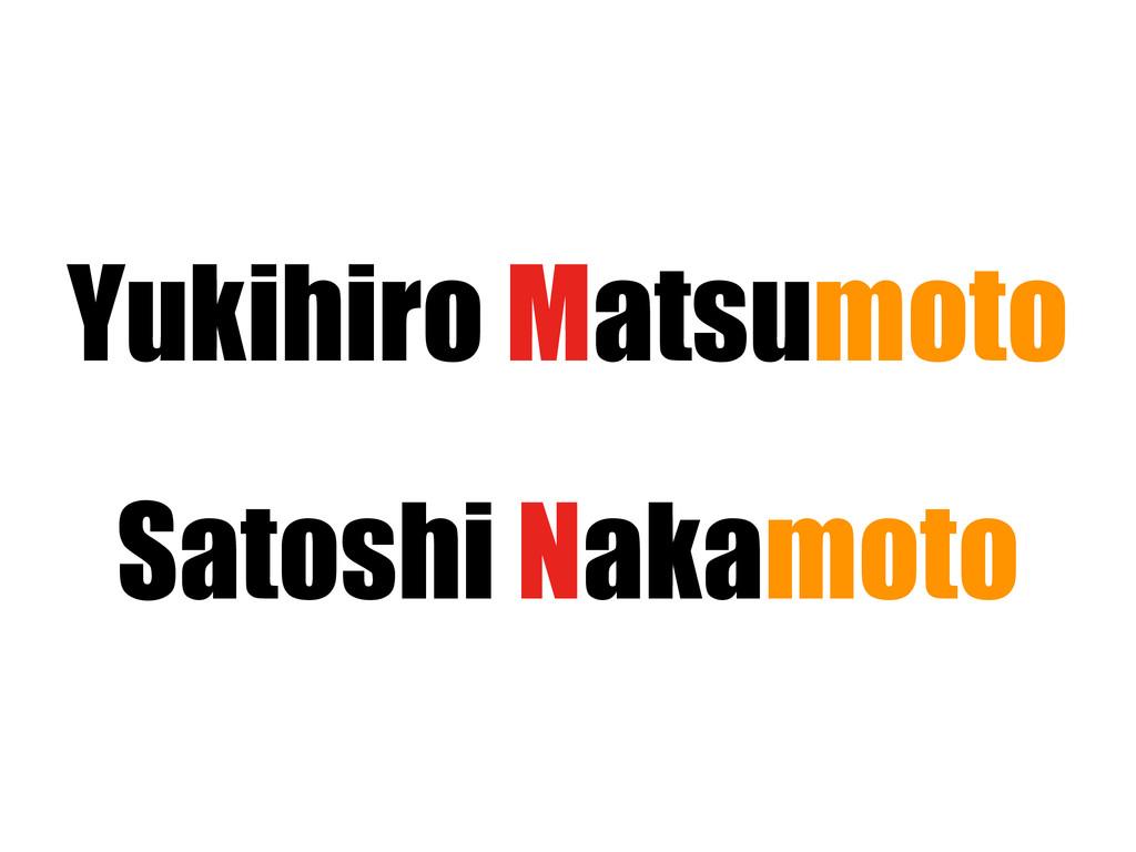 Yukihiro Matsumoto Satoshi Nakamoto