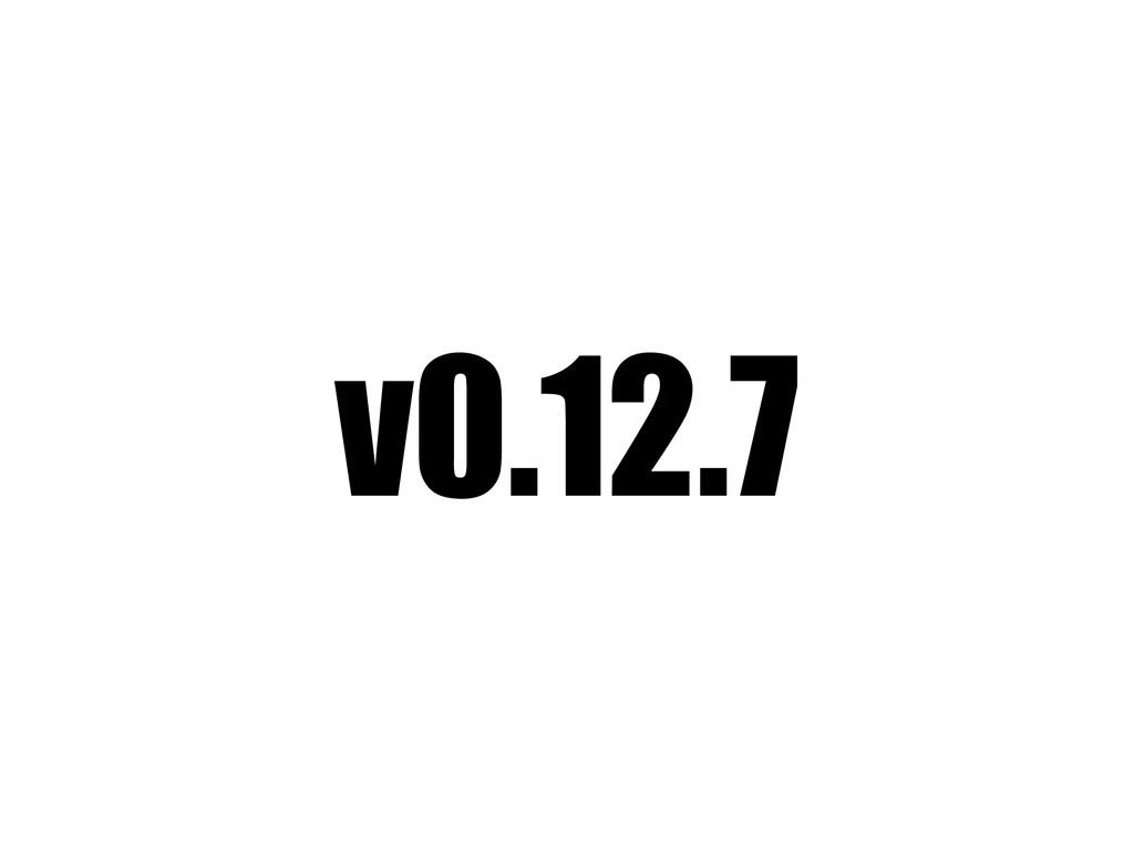 v0.12.7