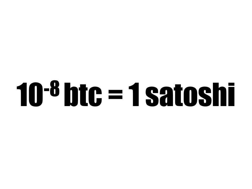 10-8 btc = 1 satoshi