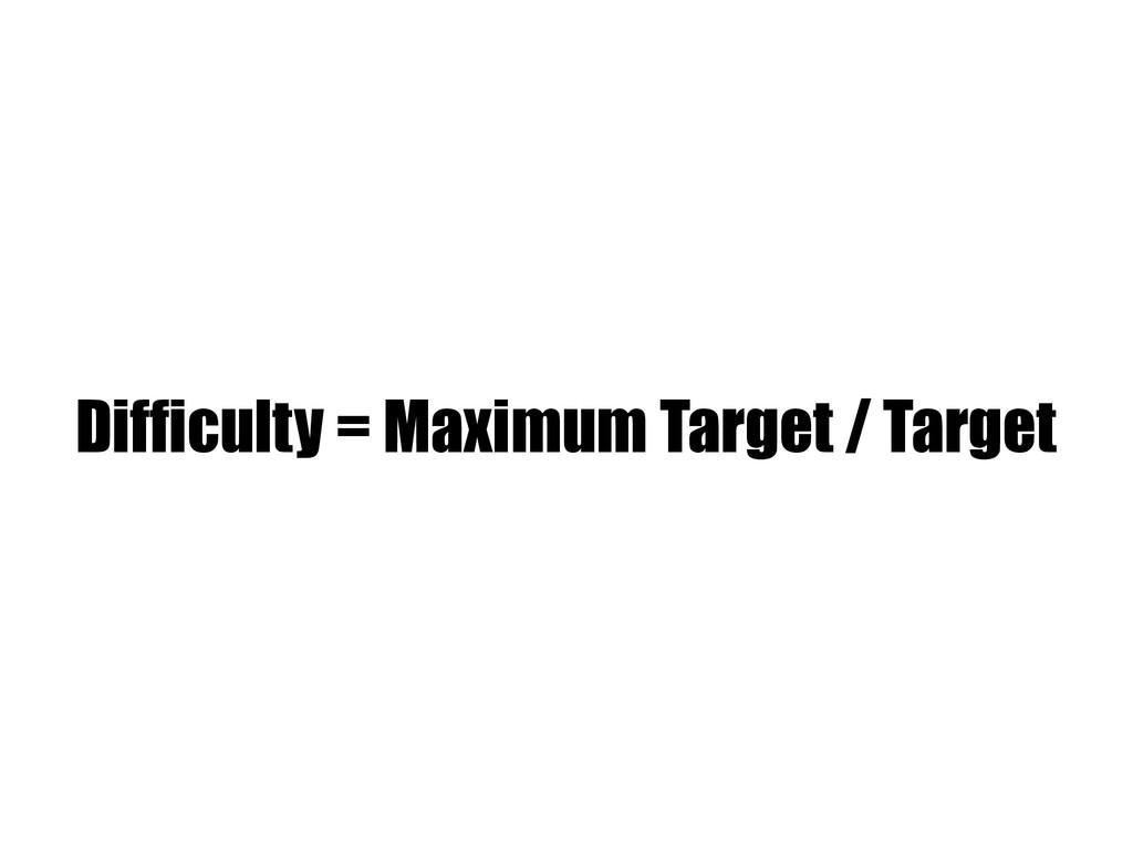 Difficulty = Maximum Target / Target