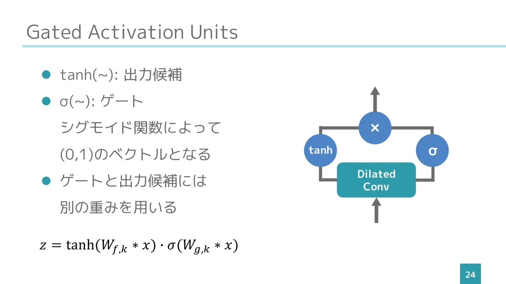 Gated Activation Units 24 ⚫ tanh(~): 出力候補 ⚫ σ(~...