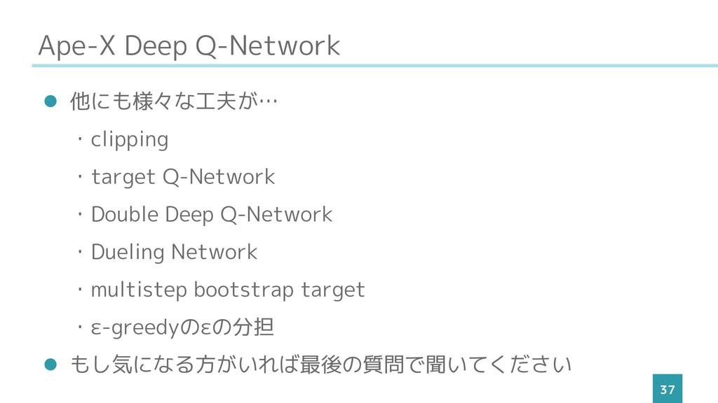 Ape-X Deep Q-Network 37 ⚫ 他にも様々な工夫が… ・clipping ...