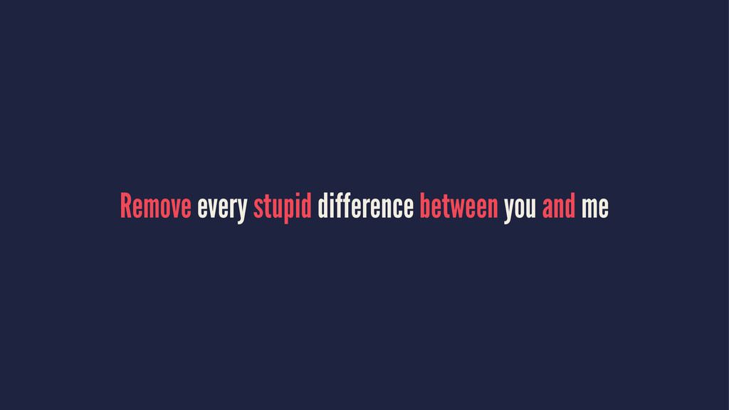 Remove every stupid difference between you and ...