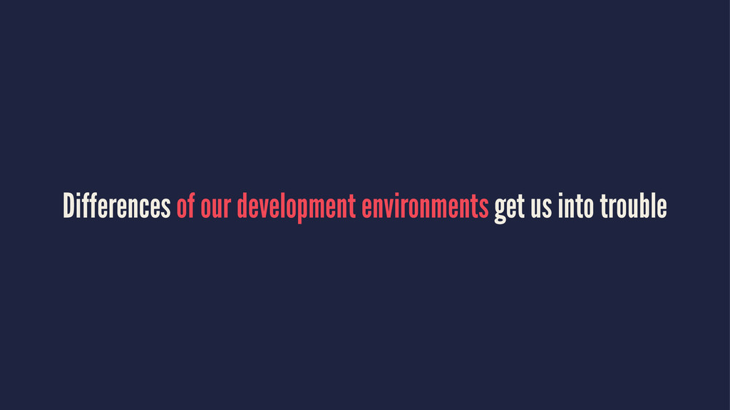 Differences of our development environments get...