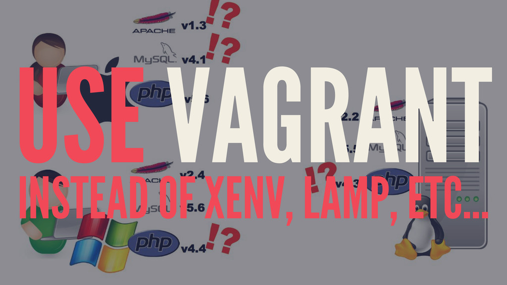 USE VAGRANT INSTEAD OF XENV, LAMP, ETC...