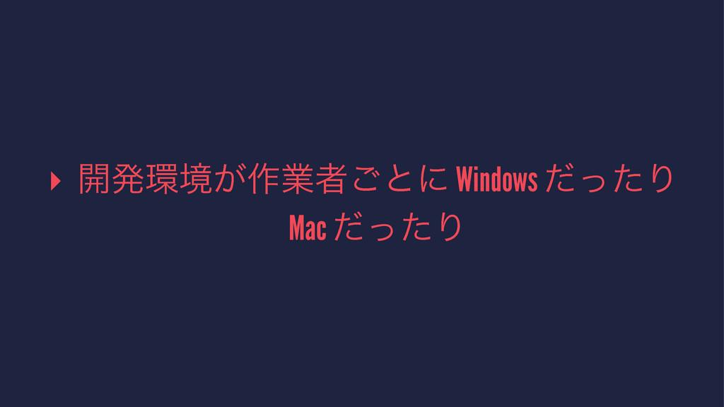 ▸ ։ൃڥ͕࡞ۀऀ͝ͱʹ Windows ͩͬͨΓ Mac ͩͬͨΓ