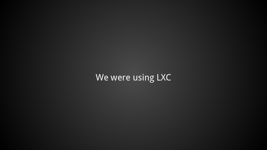 We were using LXC