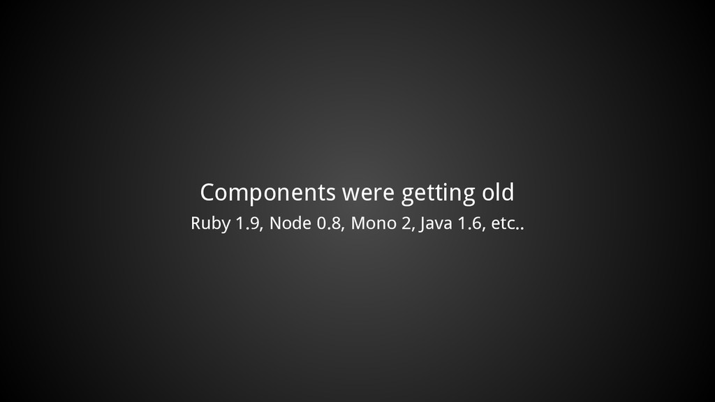 Components were getting old Ruby 1.9, Node 0.8,...