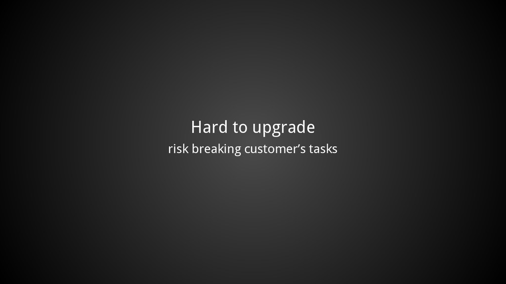 Hard to upgrade risk breaking customer's tasks