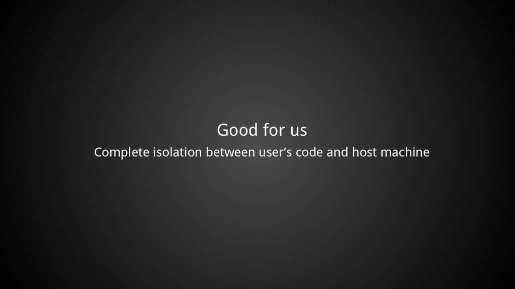 Good for us Complete isolation between user's c...