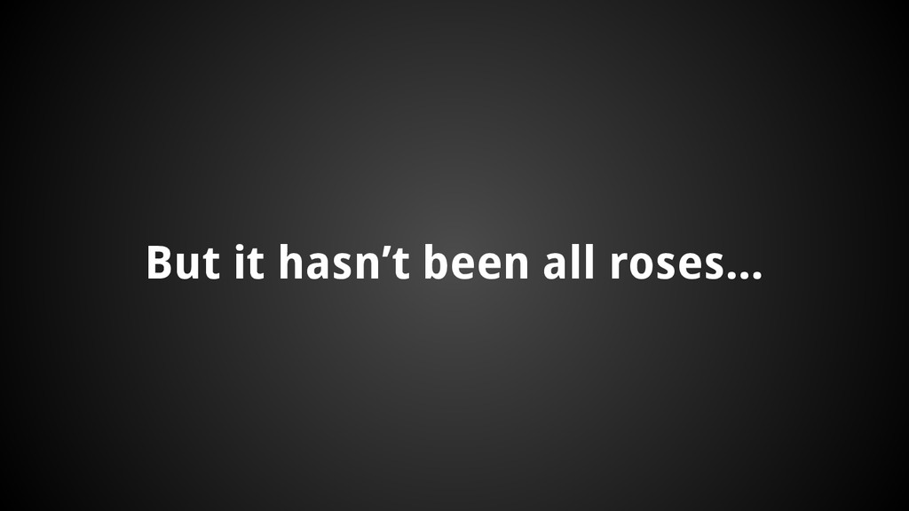 But it hasn't been all roses...