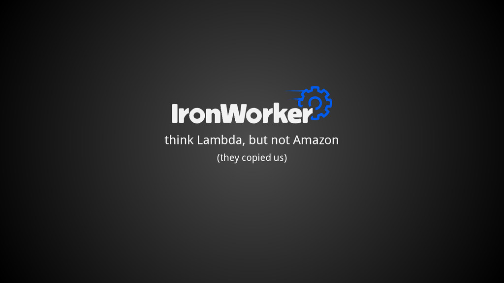 think Lambda, but not Amazon (they copied us)