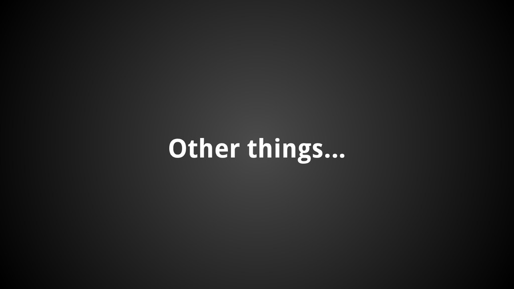 Other things...