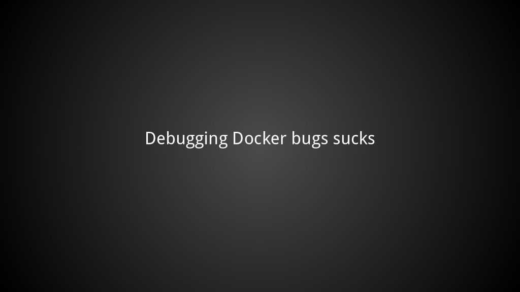 Debugging Docker bugs sucks