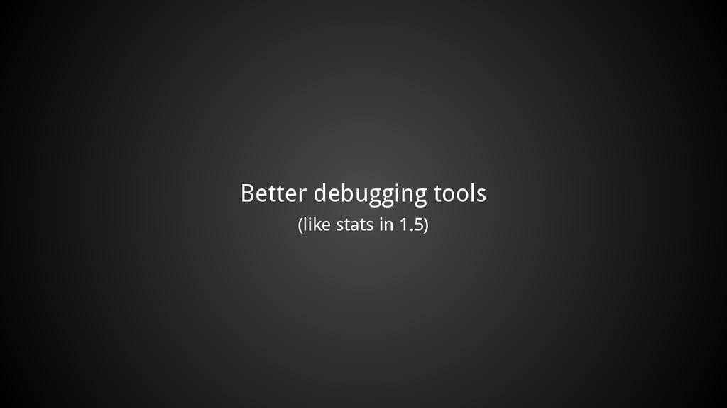 Better debugging tools (like stats in 1.5)