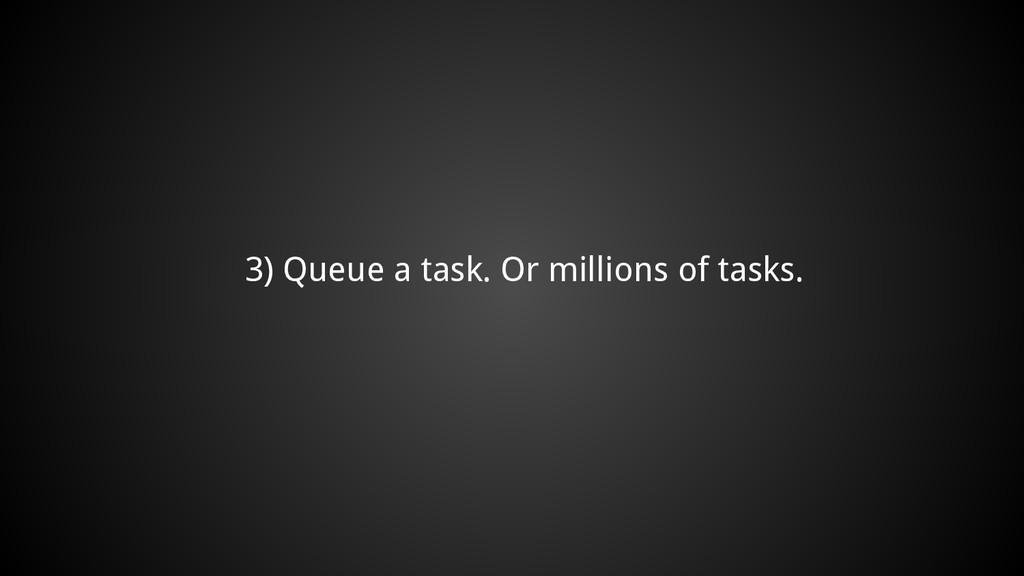 3) Queue a task. Or millions of tasks.