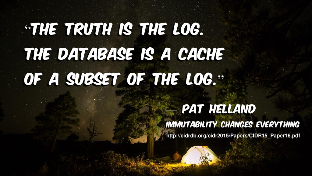 """""""The truth is the log. The database is a cache ..."""