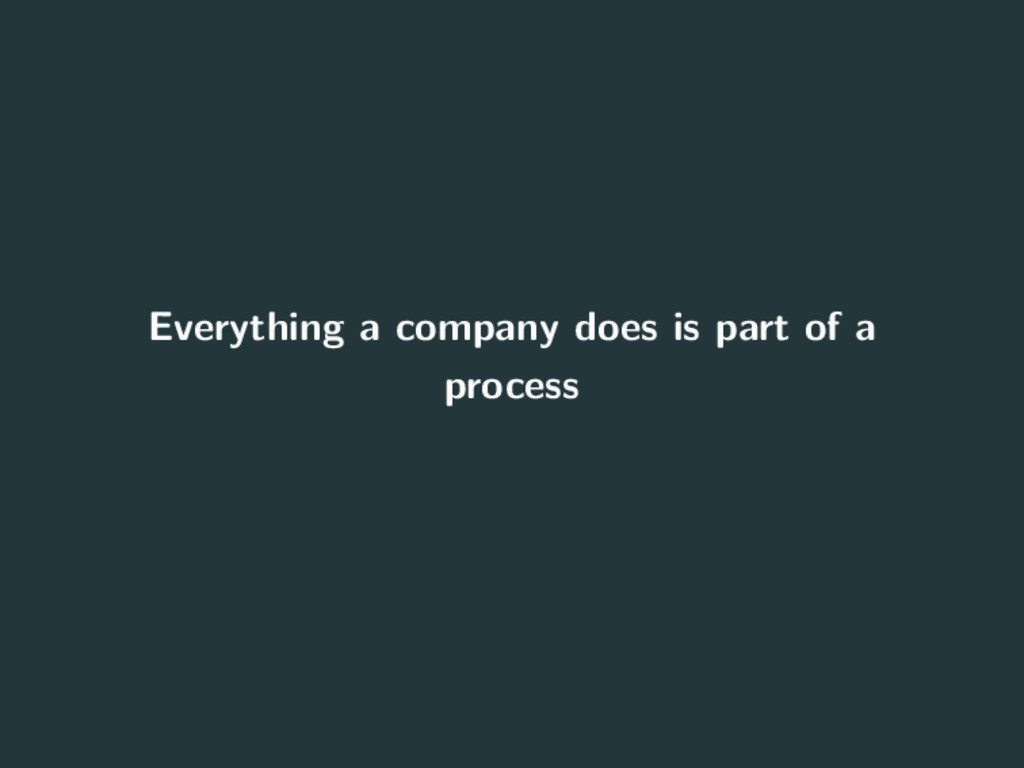 Everything a company does is part of a process 5