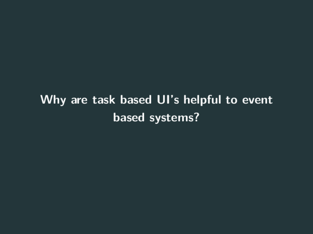 Why are task based UI's helpful to event based ...