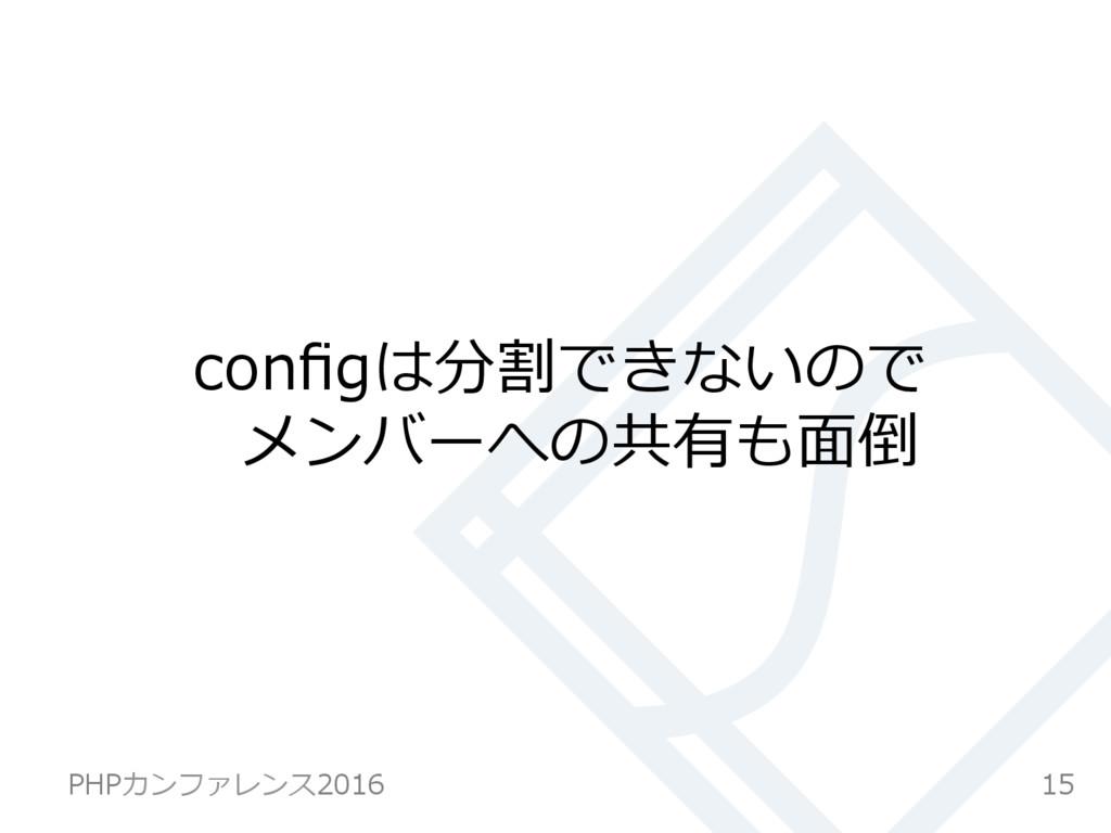 configは分割できないので メンバーへの共有も⾯倒 15 PHPカンファレンス2016