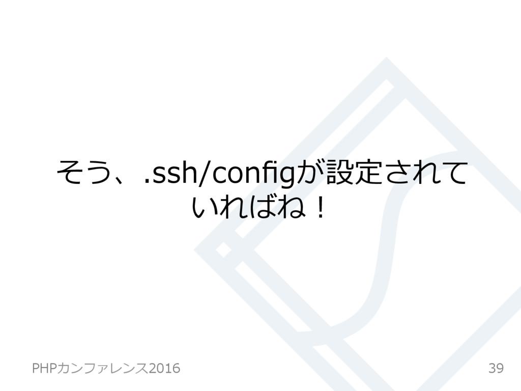 そう、.ssh/configが設定されて いればね! 39 PHPカンファレンス2016