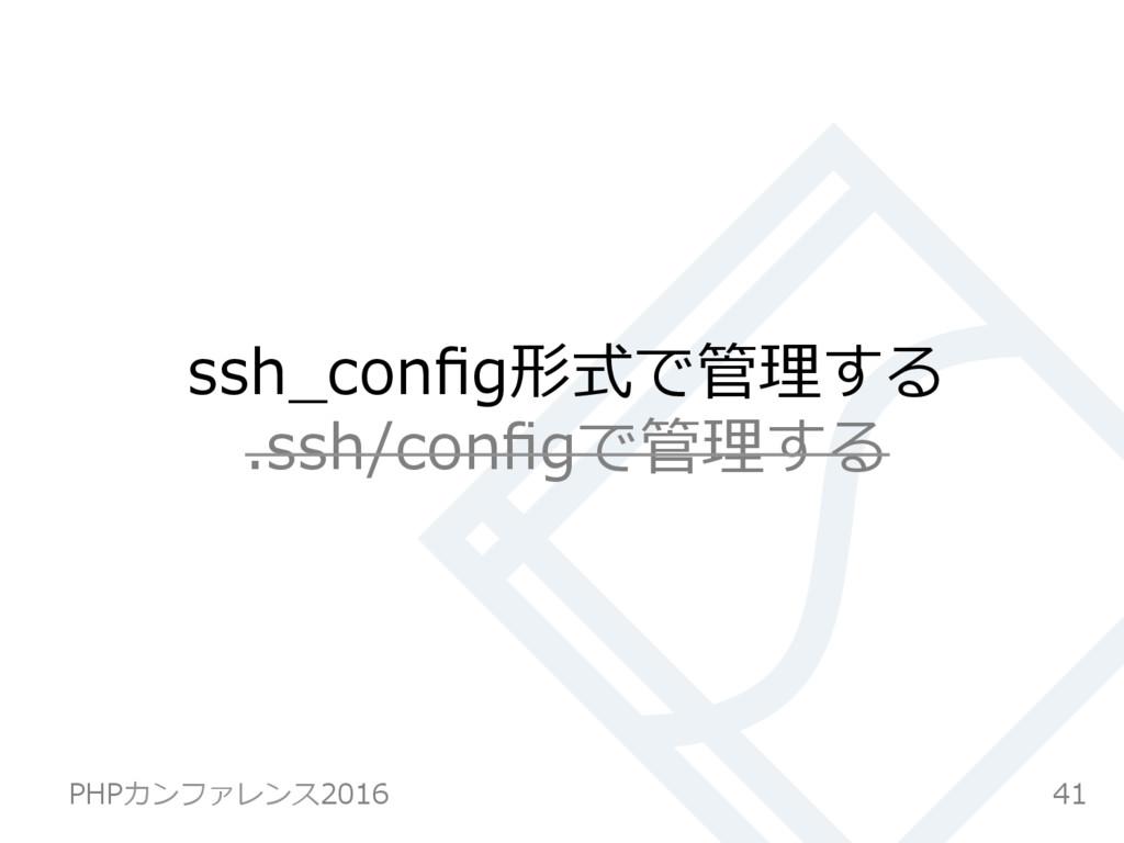 ssh_config形式で管理する .ssh/configで管理する 41 PHPカンファレンス2...