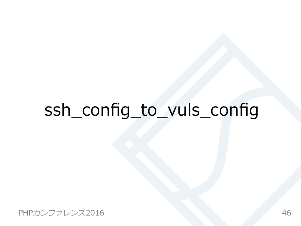 ssh_config_to_vuls_config 46 PHPカンファレンス2016