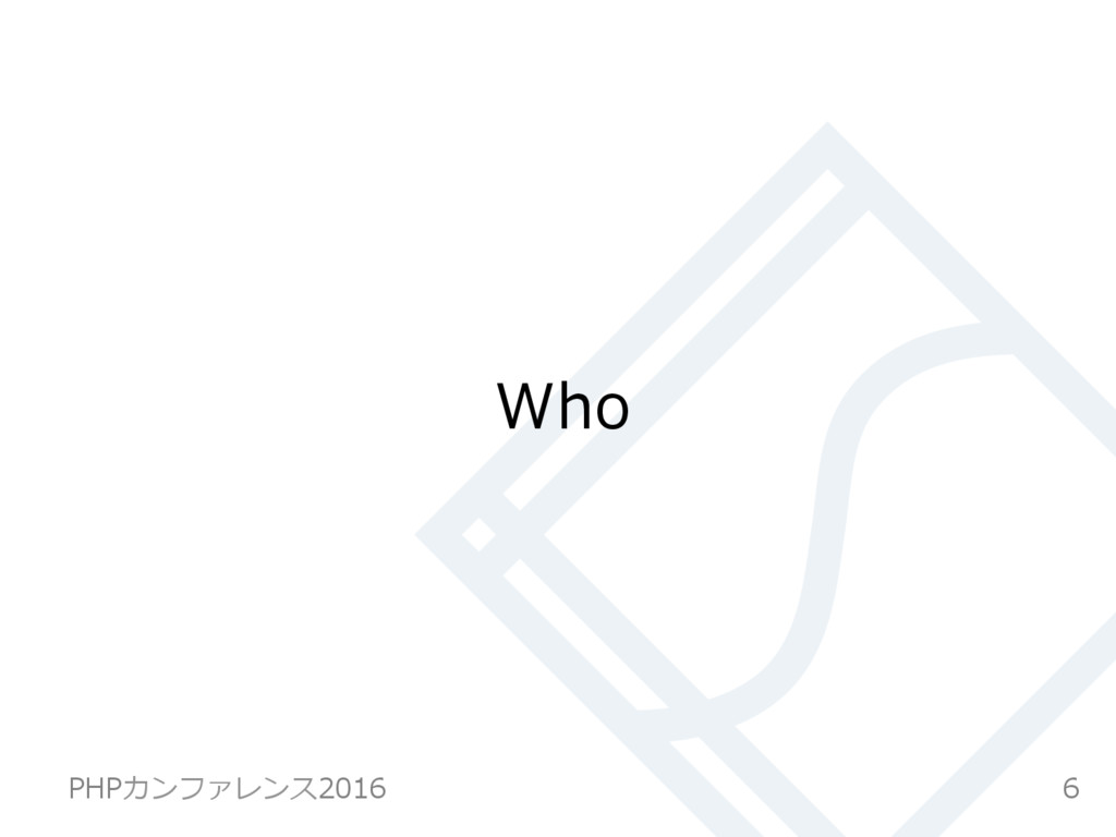 Who 6 PHPカンファレンス2016