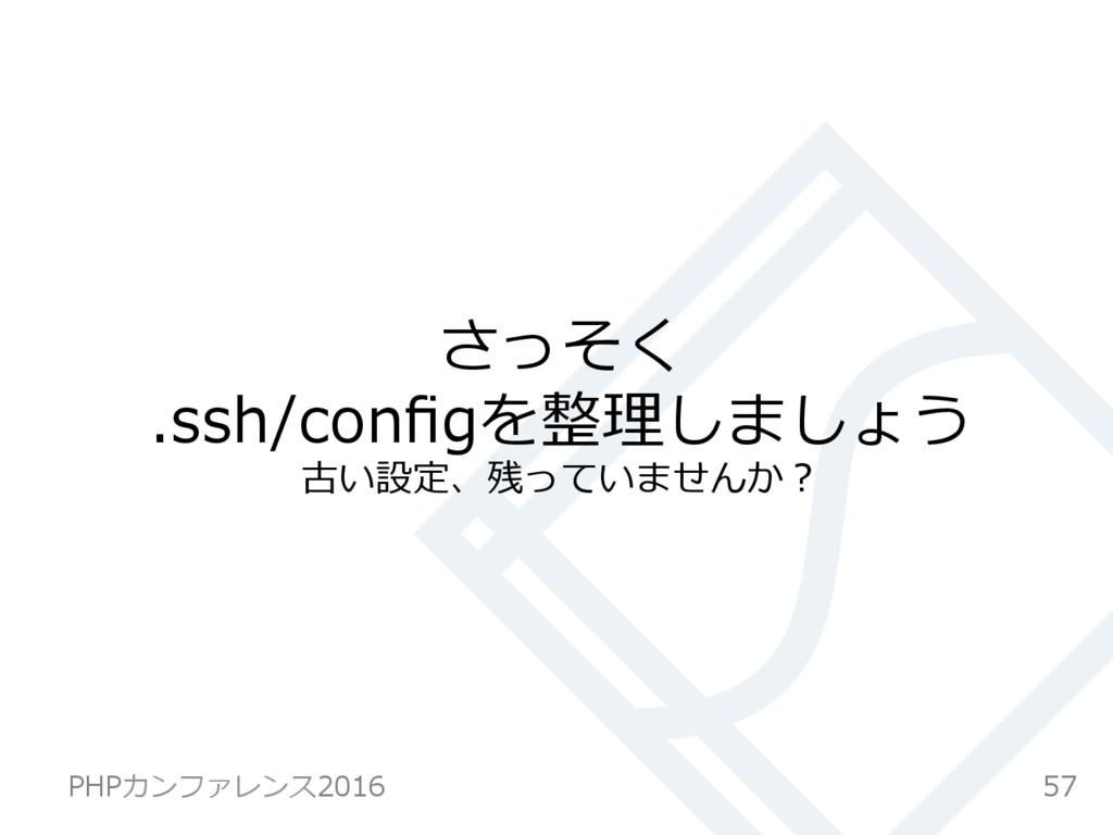 さっそく .ssh/configを整理しましょう 古い設定、残っていませんか? 57 PHPカン...