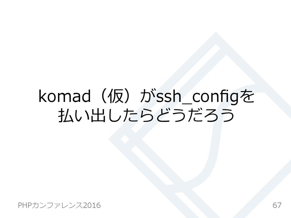 komad(仮)がssh_configを 払い出したらどうだろう 67 PHPカンファレンス20...