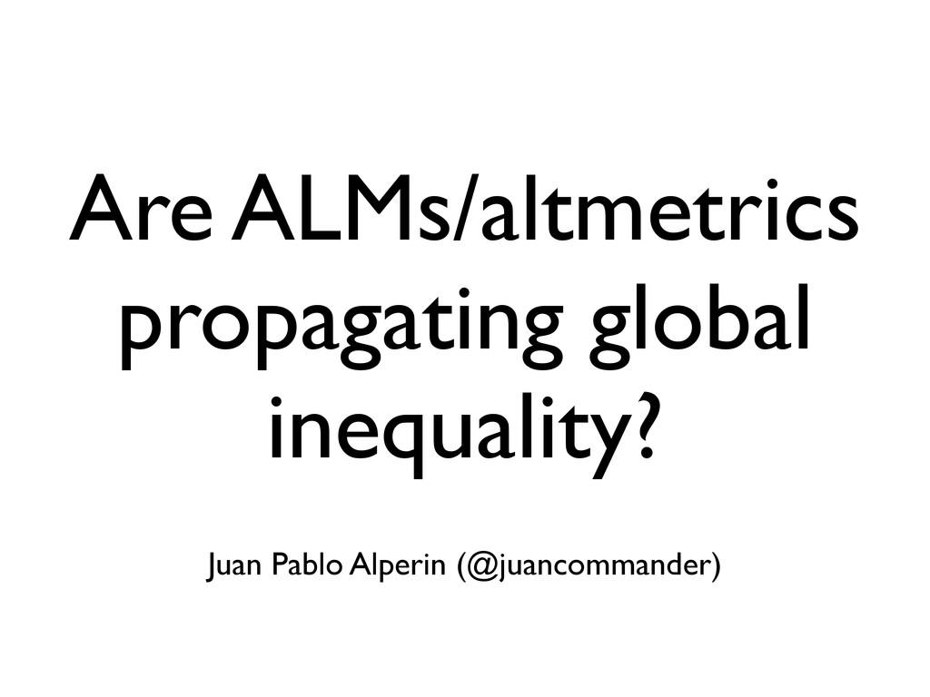 Are ALMs/altmetrics propagating global inequali...