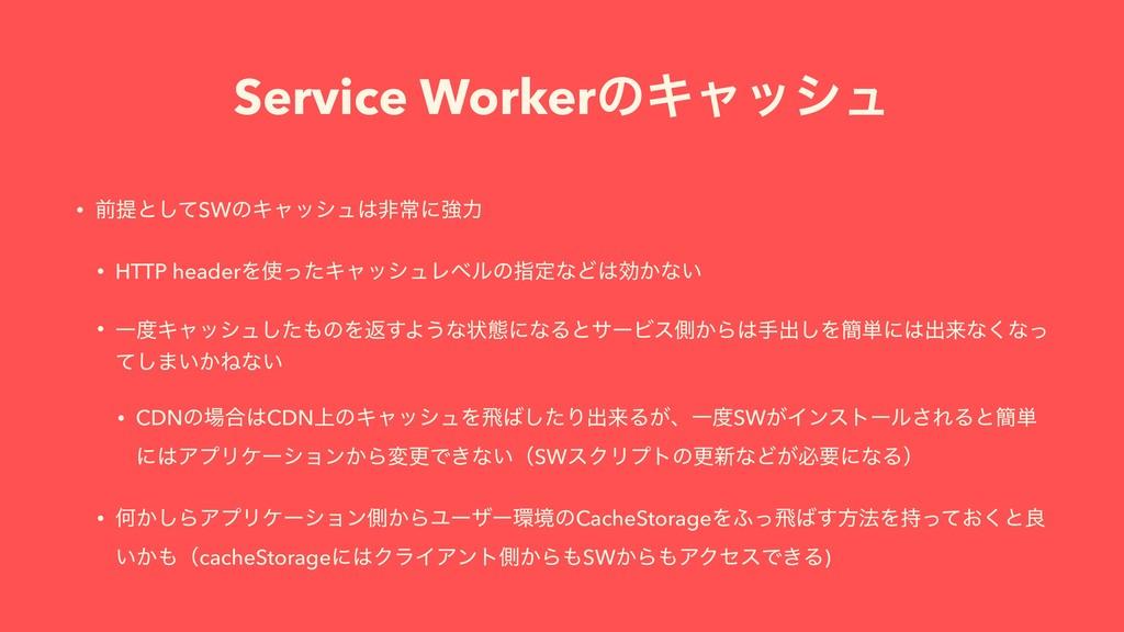 Service WorkerͷΩϟογϡ • લఏͱͯ͠SWͷΩϟογϡඇৗʹڧྗ • HT...