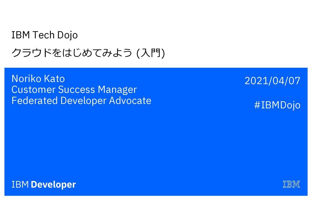IBM Tech Dojo クラウドをはじめてみよう (⼊⾨) Noriko Kato Cus...