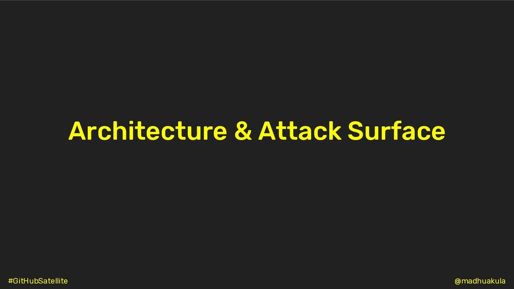 Architecture & Attack Surface @madhuakula #GitH...