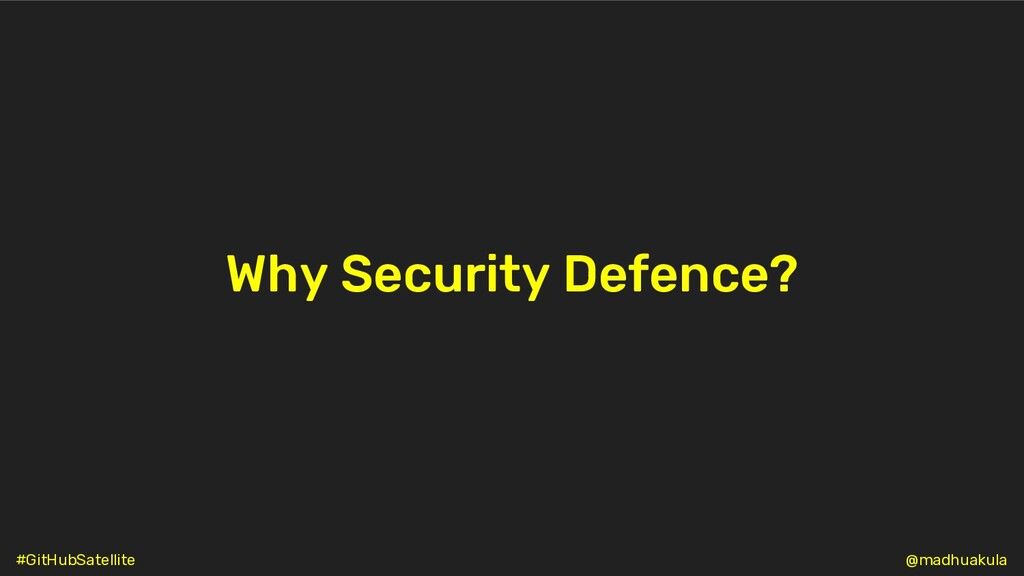 Why Security Defence? @madhuakula #GitHubSatell...