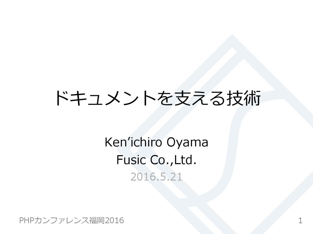 ドキュメントを⽀支える技術 Ken''ichiro Oyama Fusic Co.,Ltd...
