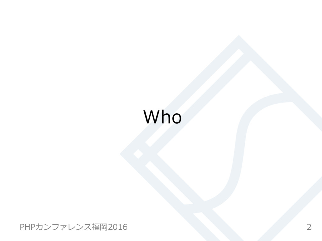 Who 2 PHPカンファレンス福岡2016