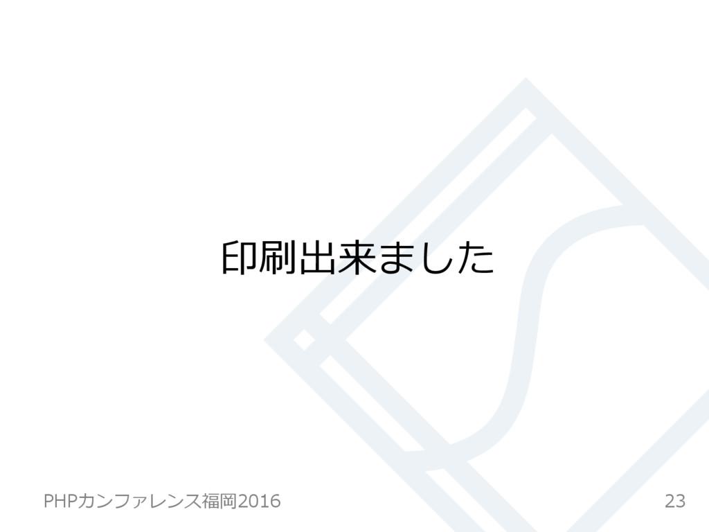 印刷出来ました 23 PHPカンファレンス福岡2016